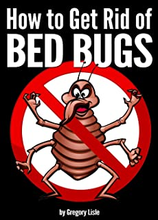 How to Get Rid of Bed Bugs: Your Guide to Getting Rid of Bed Bugs for Good!