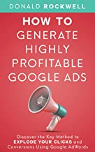How to Generate Highly Profitable Google Ads: Discover the Key Method to Explode Your Clicks and Conversions Using Google ...