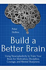 Build a Better Brain: Using Everyday Neuroscience to Train Your Brain for Motivation, Discipline, Courage, and Mental Sharpness (Think Smarter, Not Harder Book 1) Kindle Edition