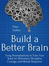Build a Better Brain: Using Everyday Neuroscience to Train Your Brain for Motivation, Discipline, Courage, and Mental Shar...