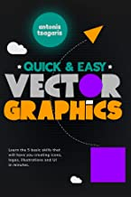 Quick And Easy Vector Graphics: Learn the 5 basic skills that will have you creating icons, logos, illustrations and UI in...