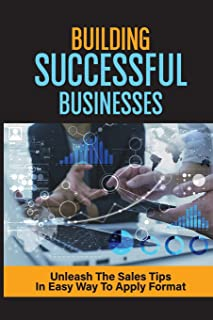 Building Successful Businesses: Unleash The Sales Tips In Easy Way To Apply Format: Build Enduring Businesses
