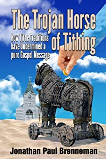 The Trojan Horse of Tithing: How Tithe Traditions Have Undermined A Pure Gospel Message