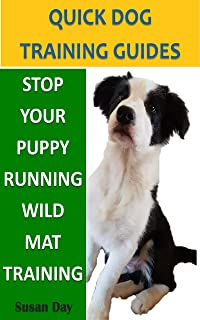 Stop Your Puppy Running Wild. Mat Training: A Quick Dog Training Guide: Help Your Puppy Stay Calm When Inside (Quick Dog T...
