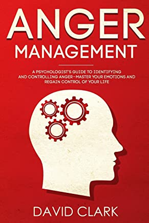 Anger Management: A Psychologists Guide to Identifying and Controlling Anger - Master Your Emotions and Regain Control of Your Life: Volume 1