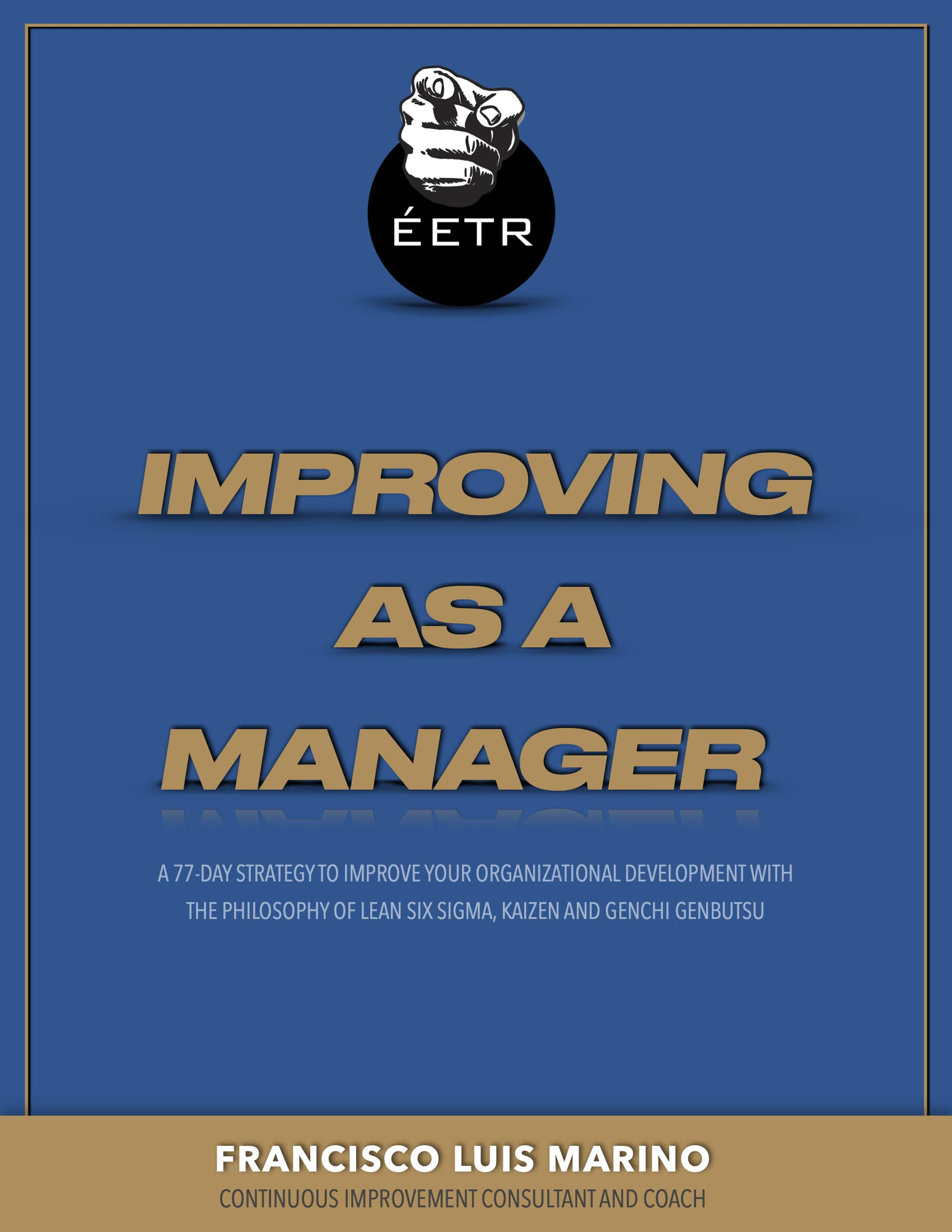 Improving as a Manager: 77-day strategy to improve your organizational development with the philosophy of Lean Six Sigma, Kaizen and Genchi Genbutsu.