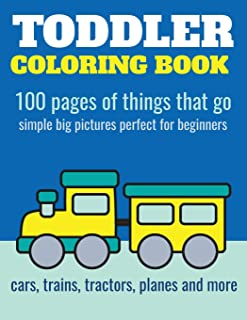 Toddler Coloring Book: 100 pages of things that go: Cars, trains, tractors, trucks coloring book for kids 2-4