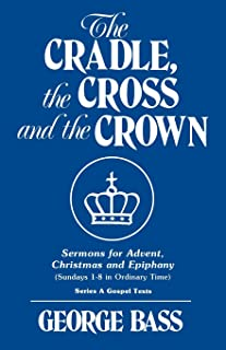 The Cradle, the Cross and the Crown: Sermons for Advent, Christmas and Epiphany (Sundays 1-8 in Ordinary Time): Series a Gospel Texts