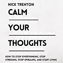 Calm Your Thoughts: Stop Overthinking, Stop Stressing, Stop Spiraling, and Start Living