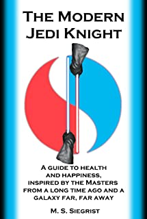 The Modern Jedi Knight: A guide to health and happiness, inspired by the Masters from a long time ago and a galaxy far, far away