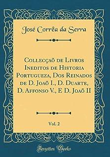 Collecçaõ de Livros Ineditos de Historia Portugueza, DOS Reinados de D. Joaõ I., D. Duarte, D. Affonso V., E D. Joaõ II, V...