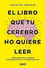 El libro que tu cerebro no quiere leer: Cómo reeducar el cerebro para ser más feliz y vivir con plenitud (Crecimiento pers...