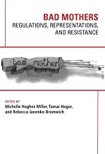 Bad Mothers: Regulations, Representations, and Resistance