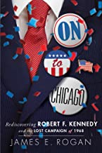 On to Chicago: Rediscovering Robert F. Kennedy and the Lost Campaign of 1968