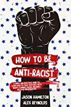 How to Be Anti-Racist: A Simple and Practical Guide to Learn How To Treat Each Race With Dignity, Eliminate Racial Prejudice, and Stop Discrimination PDF