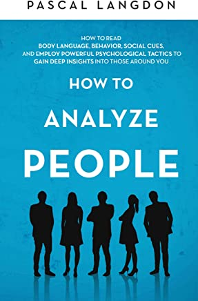 How to Analyze People: How to Read Body Language, Behavior, Social Cues, and Employ Powerful Psychological Tactics to Gain Deep Insights into Those around You (English Edition)