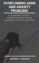 OVERCOMING ADHD AND ANXIETY PROBLEMS: A Complete Guide to Managing ADHD Related Problems in Adults and Kids