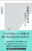 表紙: 一億総ガキ社会~「成熟拒否」という病~ (光文社新書) | 片田 珠美
