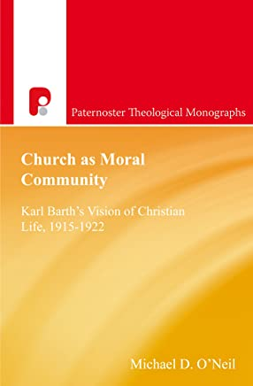Church as Moral Community: Karl Barth's Vision of Christian Life, 1915-1922 (Paternoster Theological Monographs)