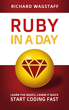 Ruby In A Day: Learn The Basics, Learn It Quick, Start Coding Fast (In A Day Books Book 3)