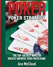 Poker Strategy: The Top 100 Best Ways To Greatly Improve Your Poker Game (Poker & Texas Hold'em Winning Hands Systems Tips)