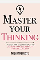 Master Your Thinking: A Practical Guide to Align Yourself with Reality and Achieve Tangible Results in the Real World (Mastery Series Book 5) Kindle Edition