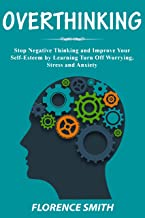 OVERTHINKING: Stop Negative Thinking and Improve Your Self-Esteem by Learning Turn Off Worrying, Stress and Anxiety (Engli...