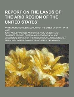 Report on the Lands of the Arid Region of the United States; With a More Detailed Account of the Lands of Utah: With Maps