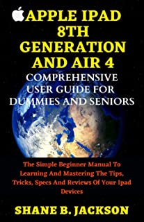APPLE IPAD 8TH GENERATION AND AIR 4 COMPREHENSIVE USER GUIDE FOR DUMMIES AND SENIORS: The Simple Beginner Manual To Learni...