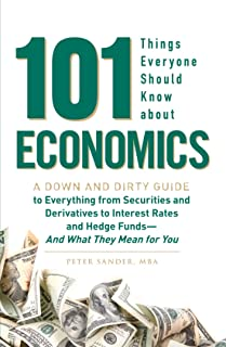 101 Things Everyone Should Know About Economics: A Down and Dirty Guide to Everything from Securities and Derivatives to I...