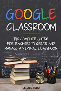 Google Classroom: The Complete Guide for Teachers to Create and Manage a Virtual Classroom