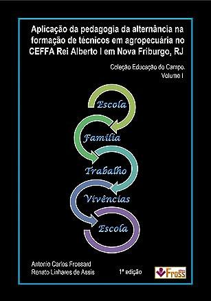 Aplicação da Pedagogia da Alternância na formação de Técnicos em Agropecuária no CEFFA Rei Alberto I, em Nova Friburgo – RJ. (Coleção Educação do Campo Livro 1)