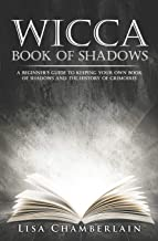 Wicca Book of Shadows: A Beginner's Guide to Keeping Your Own Book of Shadows and the History of Grimoires (Practicing the...