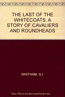 THE LAST OF THE WHITECOATS. A STORY OF CAVALIERS AND ROUNDHEADS