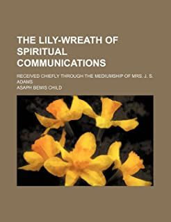 The Lily-Wreath of Spiritual Communications; Received Chiefly Through the Mediumship of Mrs. J. S. Adams