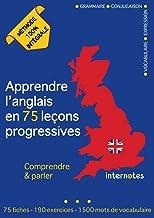 Apprendre l'anglais en 75 leçons progressives : Comprendre et parler - Méthode 100% intégrale: Grammaire - Conjugaison - V...