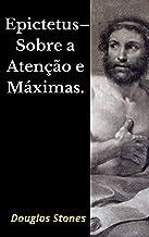 Epictetus – Sobre a Atenção e Máximas.
