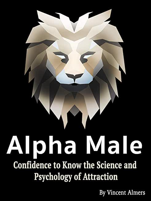 Alpha Male: Confidence to Know the Science and Psychology of Attraction (English Edition)