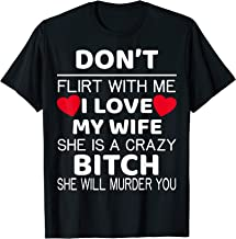 Don't Flirt With Me I Love My Wife She Is A Crazy Bitch T-Shirt