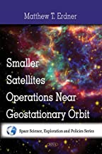 Smaller Satellites Operations Near Geostationary Orbit (Space Science, Exploration and Policies Series)