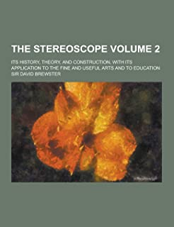 The Stereoscope; Its History, Theory, and Construction, with Its Application to the Fine and Useful Arts and to Education ...