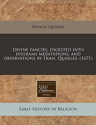 Divine Fancies, Digested Into Epigrams Meditations, and Observations by Fran. Quarles. (1671)