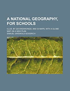 A National Geography, for Schools; Illus. by 220 Engravings, and 33 Maps, with a Globe Map, on a New Plan