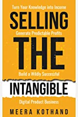 Selling The Intangible : Turn Your Knowledge into Income. Generate Predictable Profits. Build a Wildly Successful Digital Product Business. Kindle Edition