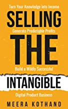 Selling The Intangible : Turn Your Knowledge into Income. Generate Predictable Profits. Build a Wildly Successful Digital ...