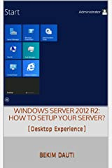 Windows Server 2012 R2: How to setup your server?: (Desktop Experience) (From installation to setting up your server) Kindle Edition