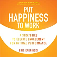Put Happiness to Work: 7 Strategies to Elevate Engagement for Optimal Performance