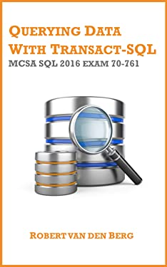 70-761 Querying Data with Transact-SQL: MCSA SQL 2016 exam 70-761 (MCSA: SQL 2016 Book 1)