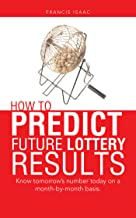 How to Predict Future Lottery Results: Know Tomorrow'S Number Today on a Month-By-Month Basis. (English Edition)