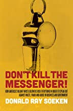 Don't Kill the Messenger: How America's Valiant Whistleblowers Risk Everything in Order to Speak Out Against Waste, Fraud ...